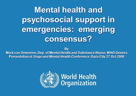 1 |1 | Mental health and psychosocial support in emergencies: emerging consensus? By Mark van Ommeren, Dep. of Mental Health and Substance Abuse, WHO Geneva.
