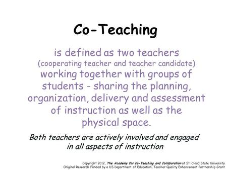 Co-Teaching is defined as two teachers (cooperating teacher and teacher candidate) working together with groups of students - sharing the planning, organization,
