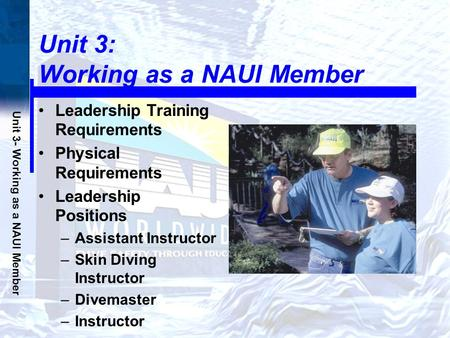 Unit 3- Working as a NAUI Member Unit 3: Working as a NAUI Member Leadership Training Requirements Physical Requirements Leadership Positions –Assistant.