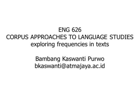 ENG 626 CORPUS APPROACHES TO LANGUAGE STUDIES exploring frequencies in texts Bambang Kaswanti Purwo