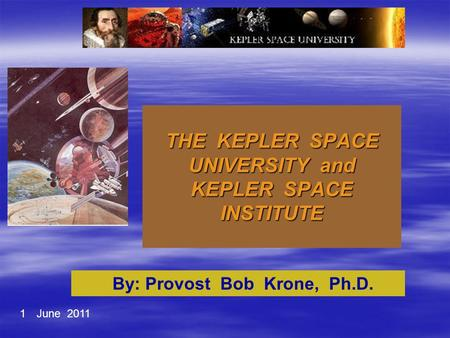THE KEPLER SPACE UNIVERSITY and KEPLER SPACE INSTITUTE By: Provost Bob Krone, Ph.D. 1June 2011.