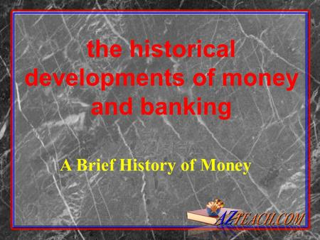 A Brief History of Money the historical developments of money and banking.