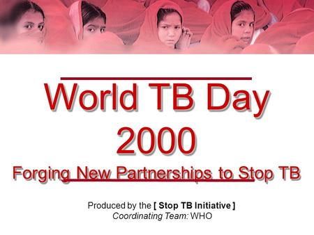 World TB Day 2000 Forging New Partnerships to Stop TB Produced by the [ Stop TB Initiative ] Coordinating Team: WHO.