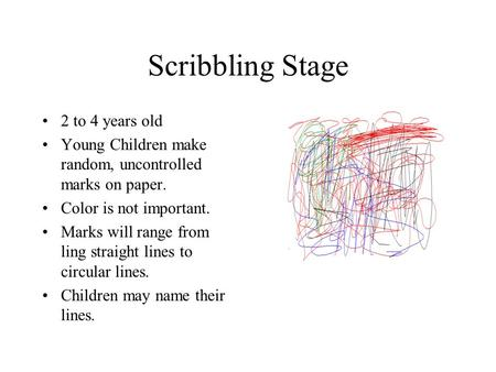 Scribbling Stage 2 to 4 years old Young Children make random, uncontrolled marks on paper. Color is not important. Marks will range from ling straight.