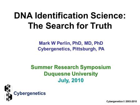 DNA Identification Science: The Search for Truth Cybergenetics © 2003-2010 Summer Research Symposium Duquesne University July, 2010 Mark W Perlin, PhD,