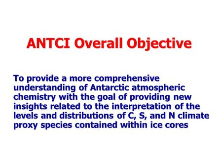 ANTCI Overall Objective To provide a more comprehensive understanding of Antarctic atmospheric chemistry with the goal of providing new insights related.