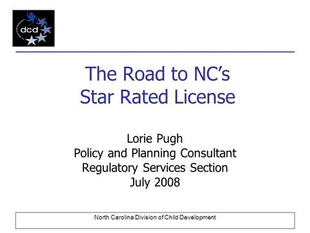 North Carolina Division of Child Development The Road to NC's Star Rated License Lorie Pugh Policy and Planning Consultant Regulatory Services Section.