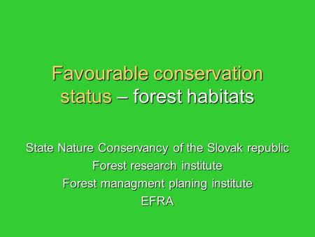 Favourable conservation status – forest habitats State Nature Conservancy of the Slovak republic Forest research institute Forest managment planing institute.