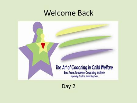 Welcome Back Day 2. Recap Coaching in Child Welfare In Child Welfare, coaching will look a bit different than coaching in other areas or fields as there.