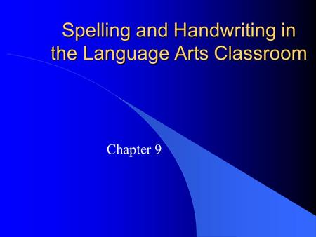 Spelling and Handwriting in the Language Arts Classroom Chapter 9.