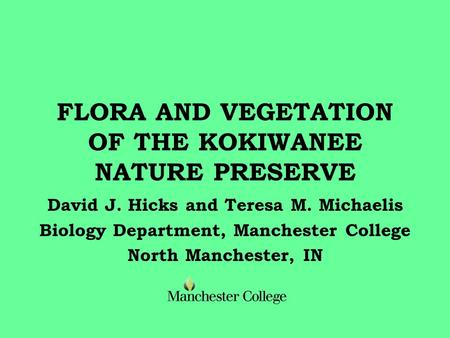 FLORA AND VEGETATION OF THE KOKIWANEE NATURE PRESERVE David J. Hicks and Teresa M. Michaelis Biology Department, Manchester College North Manchester, IN.