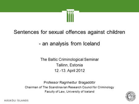 Sentences for sexual offences against children - an analysis from Iceland The Baltic Criminological Seminar Tallinn, Estonia 12.-13. April 2012 Professor.