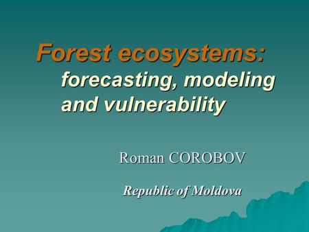 Forest ecosystems: forecasting, modeling and vulnerability Roman COROBOV Republic of Moldova.