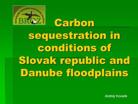 Carbon sequestration in conditions of Slovak republic and Danube floodplains Andrej Kovarik.