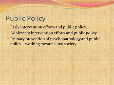 Public Policy Early intervention efforts and public policy Adolescent intervention efforts and public policy Primary prevention of psychopathology and.