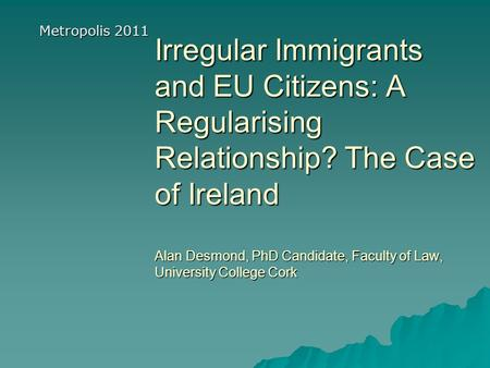 Irregular Immigrants and EU Citizens: A Regularising Relationship? The Case of Ireland Alan Desmond, PhD Candidate, Faculty of Law, University College.