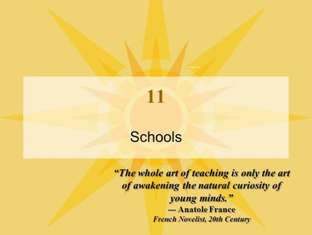 "11 Schools ""The whole art of teaching is only the art of awakening the natural curiosity of young minds."" — Anatole France French Novelist, 20th Century."