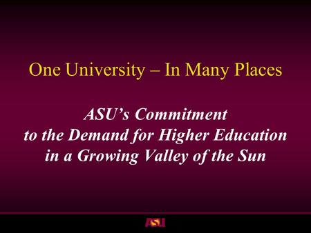 ASU One University – In Many Places ASU's Commitment to the Demand for Higher Education in a Growing Valley of the Sun.