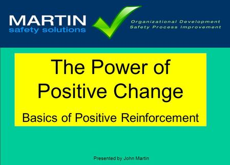 1 The Power of Positive Change Basics of Positive Reinforcement Presented by John Martin.