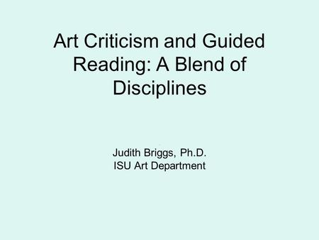 Art Criticism and Guided Reading: A Blend of Disciplines Judith Briggs, Ph.D. ISU Art Department.