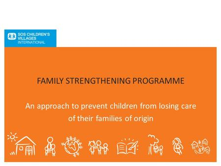 FAMILY STRENGTHENING PROGRAMME An approach to prevent children from losing care of their families of origin.