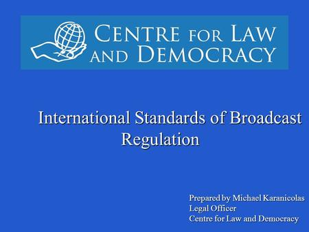 ` International Standards of Broadcast Regulation Prepared by Michael Karanicolas Legal Officer Centre for Law and Democracy.