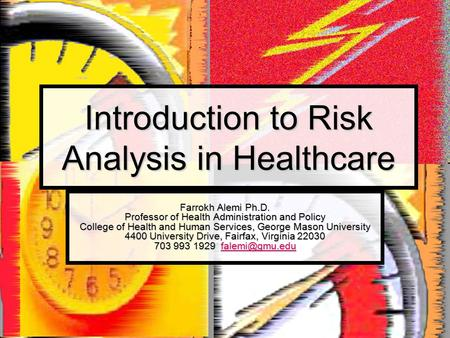 Introduction to Risk Analysis in Healthcare Farrokh Alemi Ph.D. Professor of Health Administration and Policy College of Health and Human Services, George.