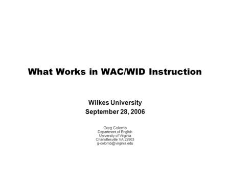 What Works in WAC/WID Instruction Wilkes University September 28, 2006 Greg Colomb Department of English University of Virginia Charlottesville VA 22903.