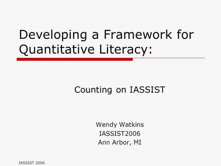 IASSIST 2006 Developing a Framework for Quantitative Literacy: Counting on IASSIST Wendy Watkins IASSIST2006 Ann Arbor, MI.