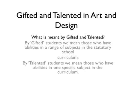 Gifted and Talented in Art and Design What is meant by Gifted and Talented? By 'Gifted' students we mean those who have abilities in a range of subjects.
