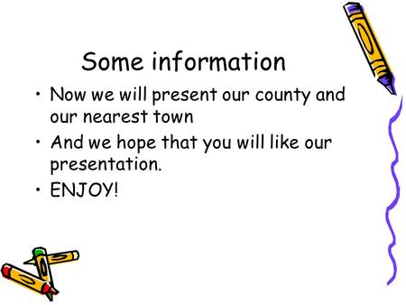 Some information Now we will present our county and our nearest town And we hope that you will like our presentation. ENJOY!