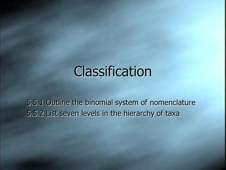 Classification 5.5.1 Outline the binomial system of nomenclature 5.5.2 List seven levels in the hierarchy of taxa 5.5.1 Outline the binomial system of.