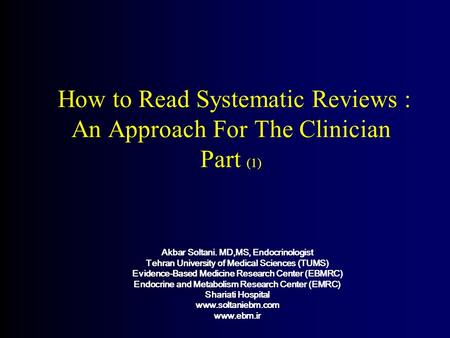 How to Read Systematic Reviews : An Approach For The Clinician Part (1) Akbar Soltani. MD,MS, Endocrinologist Tehran University of Medical Sciences (TUMS)