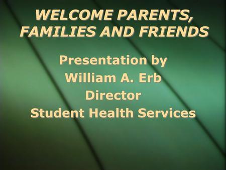 WELCOME PARENTS, FAMILIES AND FRIENDS Presentation by William A. Erb Director Student Health Services Presentation by William A. Erb Director Student.