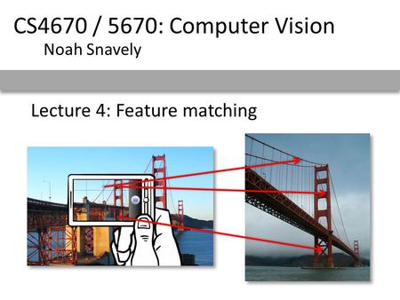 Lecture 4: Feature matching CS4670 / 5670: Computer Vision Noah Snavely.