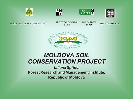 "FORESTRY AGENCY ""MOLDSILVA"" PROTOTYPE CARBON FUND THE WORLD BANK THE WORLD BANK MOLDOVA SOIL CONSERVATION PROJECT Liliana Spitoc, Forest Research and."