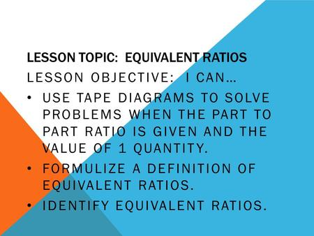 LESSON TOPIC: EQUIVALENT RATIOS LESSON OBJECTIVE: I CAN… USE TAPE DIAGRAMS TO SOLVE PROBLEMS WHEN THE PART TO PART RATIO IS GIVEN AND THE VALUE OF 1 QUANTITY.