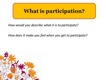 What is participation? How would you describe what it is to participate? How does it make you feel when you get to participate?