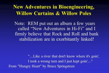 "New Adventures in Bioengineering, Willow Curtains & Willow Poles Note: REM put out an album a few years called ""New Adventures in Hi-Fi"" and I firmly believe."