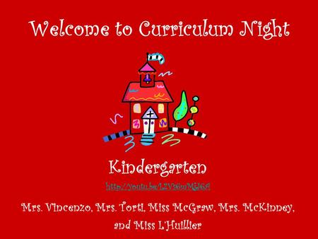 Welcome to Curriculum Night Kindergarten  Mrs. Vincenzo, Mrs. Torti, Miss McGraw, Mrs. McKinney, and Miss L'Huillier.