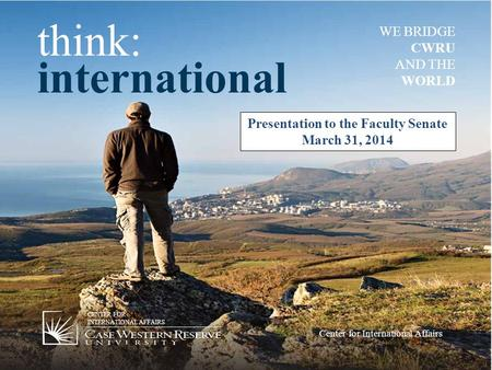 Think: international WE BRIDGE CWRU AND THE WORLD CENTER FOR INTERNATIONAL AFFAIRS Center for International Affairs Presentation to the Faculty Senate.