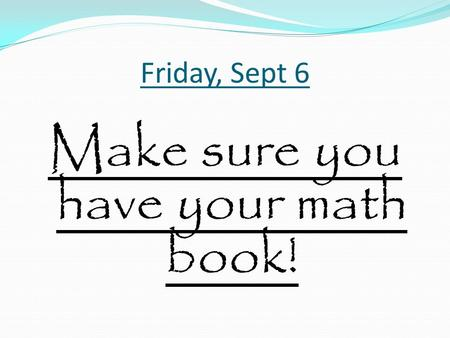 Friday, Sept 6 Make sure you have your math book!.