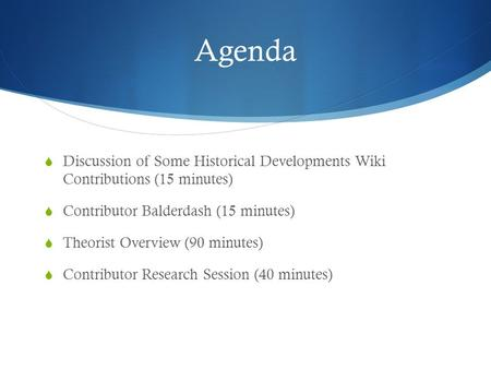 Agenda  Discussion of Some Historical Developments Wiki Contributions (15 minutes)  Contributor Balderdash (15 minutes)  Theorist Overview (90 minutes)