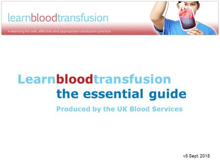 Learnbloodtransfusion the essential guide Produced by the UK Blood Services v5 Sept. 2015.