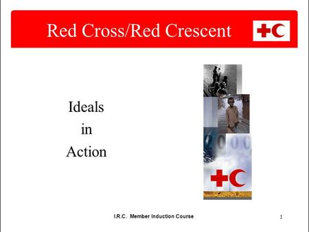 I.R.C. Member Induction Course 1 Red Cross/Red Crescent Ideals in Action.