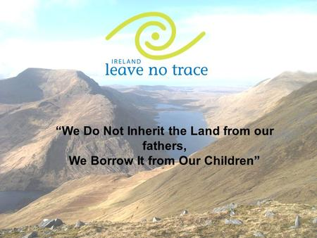 """We Do Not Inherit the Land from our fathers, We Borrow It from Our Children"""