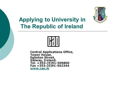 Applying to University in The Republic of Ireland Central Applications Office, Tower House, Eglinton Street, Galway, Ireland. Tel. +353-(0)91-509800 Fax.