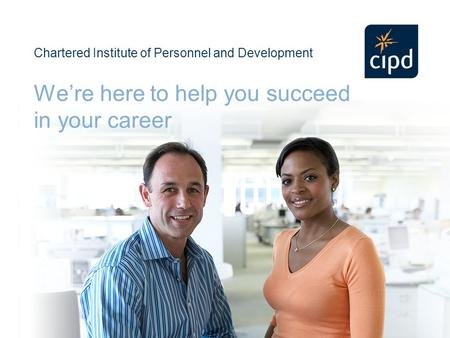 Chartered Institute of Personnel and Development We're here to help you succeed in your career.