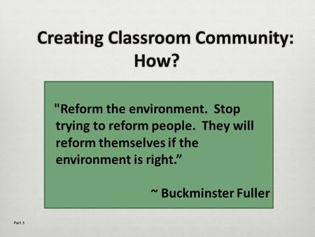 "Reform the environment. Stop trying to reform people. They will reform themselves if the environment is right."" ~ Buckminster Fuller Part 3."