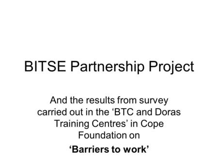 BITSE Partnership Project And the results from survey carried out in the 'BTC and Doras Training Centres' in Cope Foundation on 'Barriers to work'